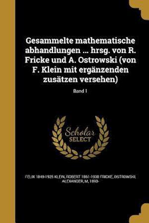 Gesammelte Mathematische Abhandlungen ... Hrsg. Von R. Fricke Und A. Ostrowski (Von F. Klein Mit Erganzenden Zusatzen Versehen); Band 1 af Robert 1861-1930 Fricke, Felix 1849-1925 Klein