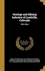 Geology and Mining Industry of Leadville, Colorado af Samuel Franklin 1841-1911 Emmons, Whitman 1854-1949 Cross