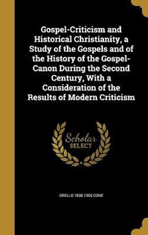 Gospel-Criticism and Historical Christianity, a Study of the Gospels and of the History of the Gospel-Canon During the Second Century, with a Consider af Orello 1835-1905 Cone