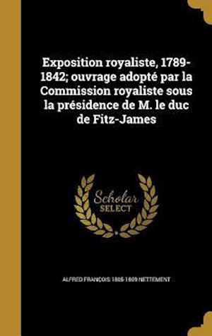 Exposition Royaliste, 1789-1842; Ouvrage Adopte Par La Commission Royaliste Sous La Presidence de M. Le Duc de Fitz-James af Alfred Francois 1805-1869 Nettement