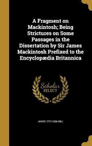 A Fragment on Mackintosh; Being Strictures on Some Passages in the Dissertation by Sir James Mackintosh Prefixed to the Encyclopaedia Britannica af James 1773-1836 Mill