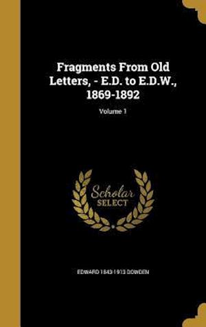 Fragments from Old Letters, - E.D. to E.D.W., 1869-1892; Volume 1 af Edward 1843-1913 Dowden