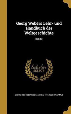 Georg Webers Lehr- Und Handbuch Der Weltgeschichte; Band 3 af Georg 1808-1888 Weber, Alfred 1856-1908 Baldamus