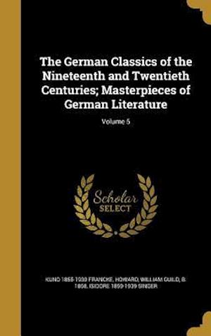 The German Classics of the Nineteenth and Twentieth Centuries; Masterpieces of German Literature; Volume 5 af Kuno 1855-1930 Francke, Isidore 1859-1939 Singer