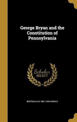George Bryan and the Constitution of Pennsylvania af Burton Alva 1861-1944 Konkle