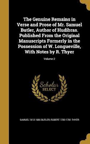 The Genuine Remains in Verse and Prose of Mr. Samuel Butler, Author of Hudibras. Published from the Original Manuscripts Formerly in the Possession of af Robert 1709-1781 Thyer, Samuel 1612-1680 Butler