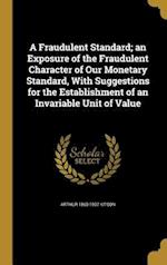 A   Fraudulent Standard; An Exposure of the Fraudulent Character of Our Monetary Standard, with Suggestions for the Establishment of an Invariable Uni af Arthur 1860-1937 Kitson
