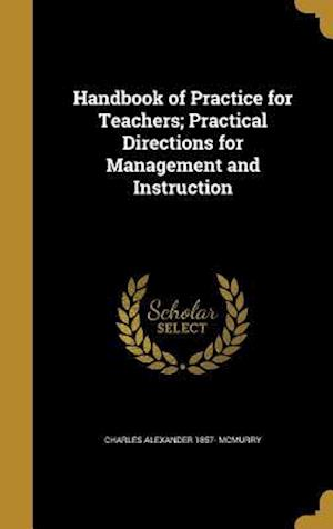 Handbook of Practice for Teachers; Practical Directions for Management and Instruction af Charles Alexander 1857- McMurry