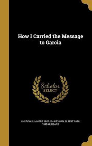 How I Carried the Message to Garcia af Andrew Summers 1857-1943 Rowan, Elbert 1856-1915 Hubbard