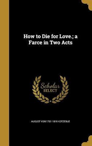 How to Die for Love.; A Farce in Two Acts af August Von 1761-1819 Kotzebue