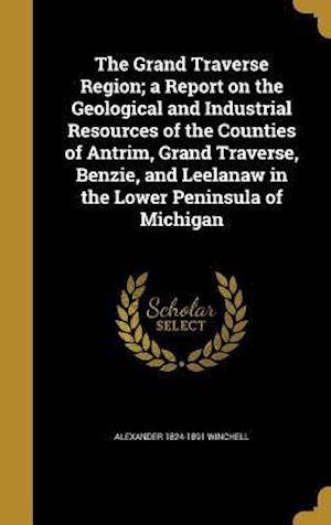 The Grand Traverse Region; A Report on the Geological and Industrial Resources of the Counties of Antrim, Grand Traverse, Benzie, and Leelanaw in the af Alexander 1824-1891 Winchell