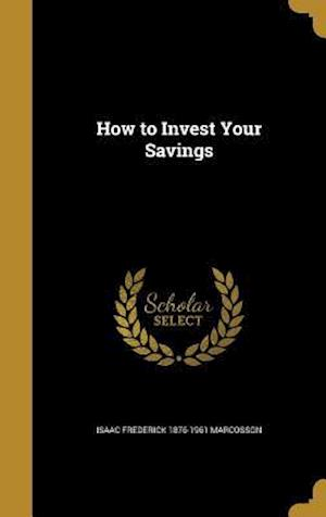 How to Invest Your Savings af Isaac Frederick 1876-1961 Marcosson