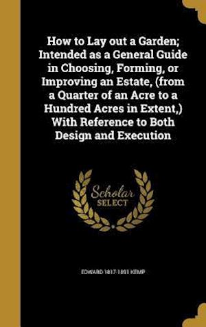 How to Lay Out a Garden; Intended as a General Guide in Choosing, Forming, or Improving an Estate, (from a Quarter of an Acre to a Hundred Acres in Ex af Edward 1817-1891 Kemp