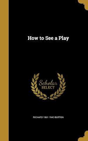 How to See a Play af Richard 1861-1940 Burton