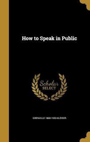 How to Speak in Public af Grenville 1868-1953 Kleiser