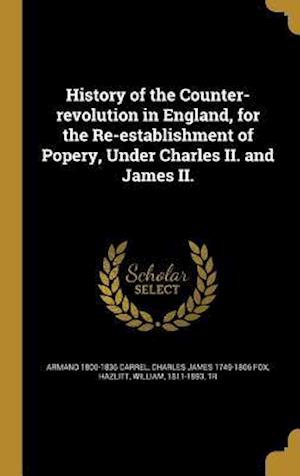 History of the Counter-Revolution in England, for the Re-Establishment of Popery, Under Charles II. and James II. af Armand 1800-1836 Carrel, Charles James 1749-1806 Fox