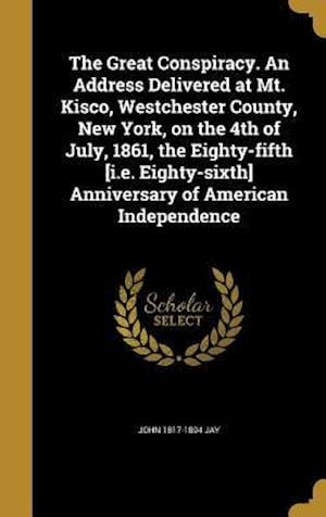 The Great Conspiracy. an Address Delivered at Mt. Kisco, Westchester County, New York, on the 4th of July, 1861, the Eighty-Fifth [I.E. Eighty-Sixth] af John 1817-1894 Jay