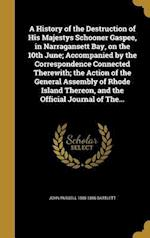 A   History of the Destruction of His Majestys Schooner Gaspee, in Narragansett Bay, on the 10th June; Accompanied by the Correspondence Connected The af John Russell 1805-1886 Bartlett
