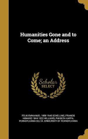 Humanities Gone and to Come; An Address af Felix Emmanuel 1858-1945 Schelling, Francis Howard 1844-1922 Williams