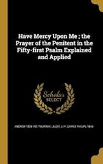 Have Mercy Upon Me; The Prayer of the Penitent in the Fifty-First Psalm Explained and Applied af Andrew 1828-1917 Murray