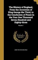 The History of England, from the Accession of King George the Third, to the Conclusion of Peace in the Year One Thousand Seven Hundred and Eighty-Thre af John 1768-1845 Adolphus