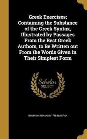 Greek Exercises; Containing the Substance of the Greek Syntax, Illustrated by Passages from the Best Greek Authors, to Be Written Out from the Words G af Benjamin Franklin 1796-1832 Fisk