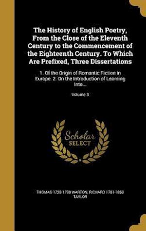 The History of English Poetry, from the Close of the Eleventh Century to the Commencement of the Eighteenth Century. to Which Are Prefixed, Three Diss af Thomas 1728-1790 Warton, Richard 1781-1858 Taylor