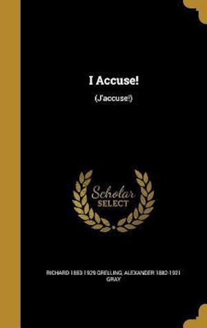 I Accuse! af Alexander 1882-1921 Gray, Richard 1853-1929 Grelling