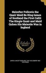 Heirefter Followis the Quair Maid Be King Iames of Scotland the First Callit the Kingis Quair and Maid Quhen His Maiestie Was in Ingland af Robert 1860-1944 Steele