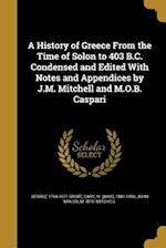 A History of Greece from the Time of Solon to 403 B.C. Condensed and Edited with Notes and Appendices by J.M. Mitchell and M.O.B. Caspari af George 1794-1871 Grote, John Malcolm 1879- Mitchell