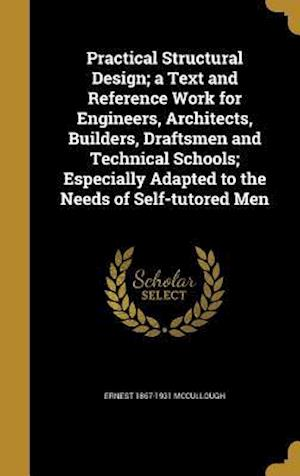 Practical Structural Design; A Text and Reference Work for Engineers, Architects, Builders, Draftsmen and Technical Schools; Especially Adapted to the af Ernest 1867-1931 McCullough