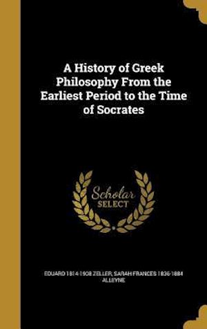 A History of Greek Philosophy from the Earliest Period to the Time of Socrates af Sarah Frances 1836-1884 Alleyne, Eduard 1814-1908 Zeller