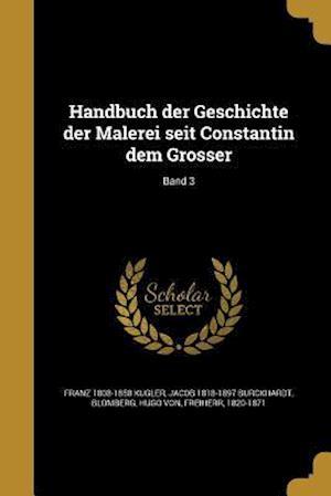 Handbuch Der Geschichte Der Malerei Seit Constantin Dem Grosser; Band 3 af Franz 1808-1858 Kugler, Jacob 1818-1897 Burckhardt