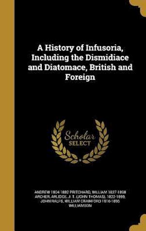 A History of Infusoria, Including the Dismidiace and Diatomace, British and Foreign af William 1827-1898 Archer, Andrew 1804-1882 Pritchard