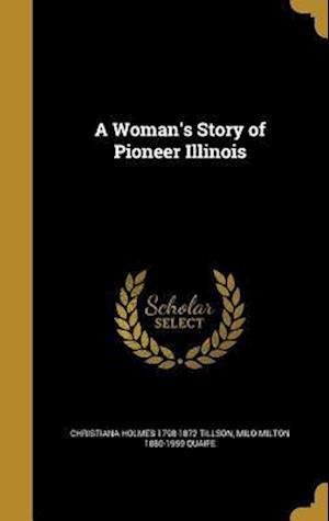 A Woman's Story of Pioneer Illinois af Christiana Holmes 1798-1872 Tillson, Milo Milton 1880-1959 Quaife
