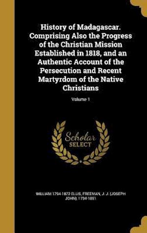 History of Madagascar. Comprising Also the Progress of the Christian Mission Established in 1818, and an Authentic Account of the Persecution and Rece af William 1794-1872 Ellis