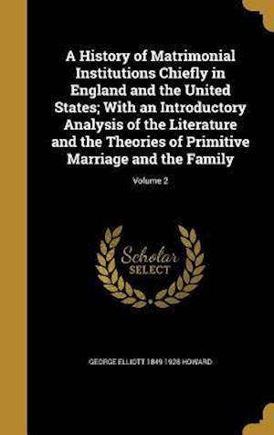 A   History of Matrimonial Institutions Chiefly in England and the United States; With an Introductory Analysis of the Literature and the Theories of af George Elliott 1849-1928 Howard