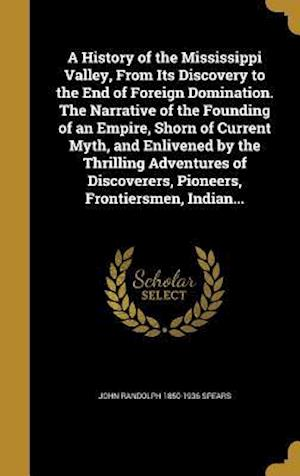 A   History of the Mississippi Valley, from Its Discovery to the End of Foreign Domination. the Narrative of the Founding of an Empire, Shorn of Curre af John Randolph 1850-1936 Spears