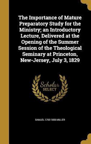 The Importance of Mature Preparatory Study for the Ministry; An Introductory Lecture, Delivered at the Opening of the Summer Session of the Theologica af Samuel 1769-1850 Miller