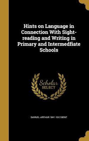Hints on Language in Connection with Sight-Reading and Writing in Primary and Intermedfiate Schools af Samuel Arthur 1841-1912 Bent