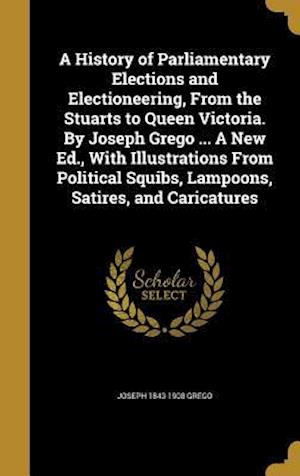 A   History of Parliamentary Elections and Electioneering, from the Stuarts to Queen Victoria. by Joseph Grego ... a New Ed., with Illustrations from af Joseph 1843-1908 Grego