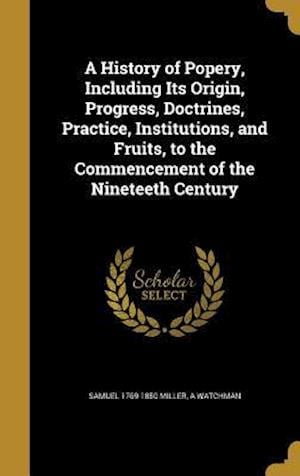 A History of Popery, Including Its Origin, Progress, Doctrines, Practice, Institutions, and Fruits, to the Commencement of the Nineteeth Century af Samuel 1769-1850 Miller