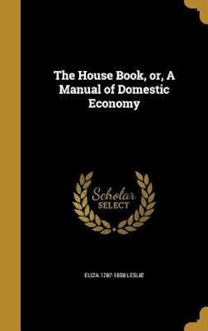 The House Book, Or, a Manual of Domestic Economy af Eliza 1787-1858 Leslie