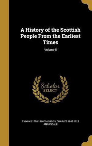 A History of the Scottish People from the Earliest Times; Volume 5 af Charles 1843-1915 Annandale, Thomas 1798-1869 Thomson