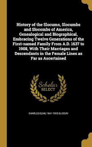 History of the Slocums, Slocumbs and Slocombs of America, Genealogical and Biographical, Embracing Twelve Generations of the First-Named Family from A af Charles Elihu 1841-1915 Slocum