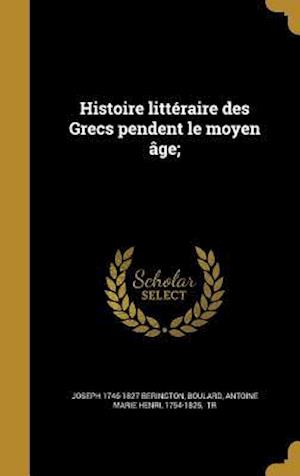 Histoire Litteraire Des Grecs Pendent Le Moyen Age; af Joseph 1746-1827 Berington