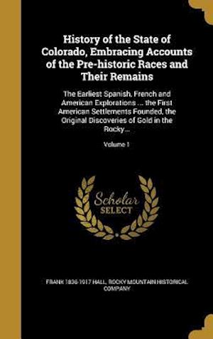 History of the State of Colorado, Embracing Accounts of the Pre-Historic Races and Their Remains af Frank 1836-1917 Hall
