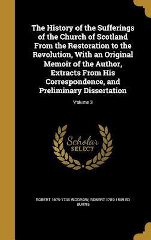 The History of the Sufferings of the Church of Scotland from the Restoration to the Revolution, with an Original Memoir of the Author, Extracts from H af Robert 1789-1869 Ed Burns, Robert 1679-1734 Wodrow