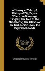 A   History of Tahiti; A History of Fiji; Papua, Where the Stone-Age Lingers; The Men of the Mid-Pacific; The Islands of the Mid-Pacific; Java, the Ex af Alfred Goldsborough 1868-1922 Mayor