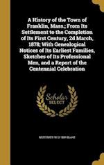 A   History of the Town of Franklin, Mass.; From Its Settlement to the Completion of Its First Century, 2D March, 1878; With Genealogical Notices of I af Mortimer 1813-1884 Blake